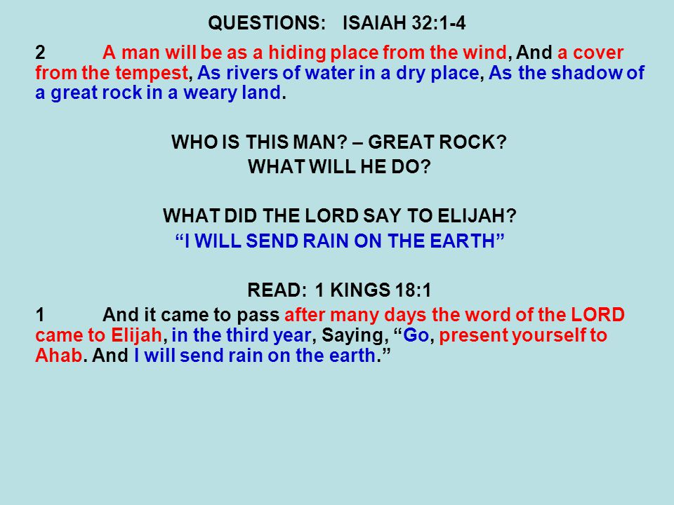 QUESTIONS:ISAIAH 32:1-4 2A man will be as a hiding place from the wind, And a cover from the tempest, As rivers of water in a dry place, As the shadow of a great rock in a weary land.