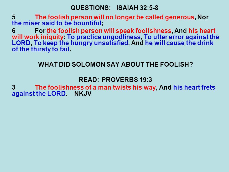 QUESTIONS:ISAIAH 32:5-8 5The foolish person will no longer be called generous, Nor the miser said to be bountiful; 6For the foolish person will speak foolishness, And his heart will work iniquity: To practice ungodliness, To utter error against the LORD, To keep the hungry unsatisfied, And he will cause the drink of the thirsty to fail.