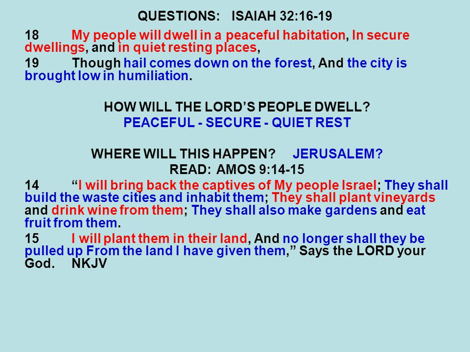 QUESTIONS:ISAIAH 32:16-19 18My people will dwell in a peaceful habitation, In secure dwellings, and in quiet resting places, 19Though hail comes down on the forest, And the city is brought low in humiliation.