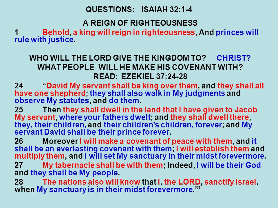 QUESTIONS:ISAIAH 32:1-4 A REIGN OF RIGHTEOUSNESS 1Behold, a king will reign in righteousness, And princes will rule with justice.