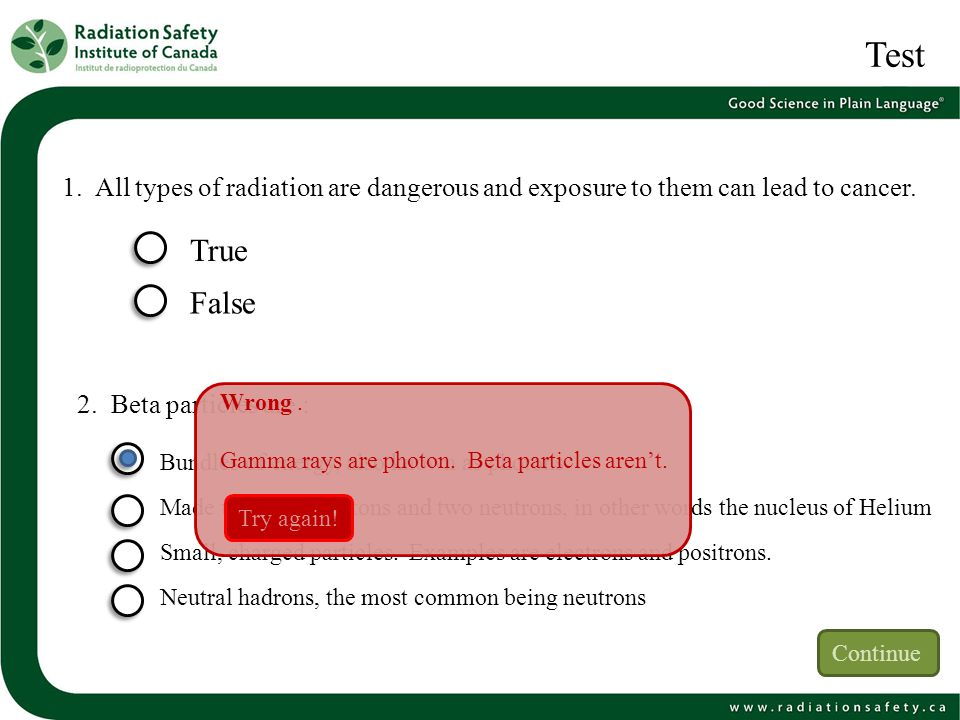 Test 1. All types of radiation are dangerous and exposure to them can lead to cancer. True False 2. Beta particles are : Bundles of energy, also known