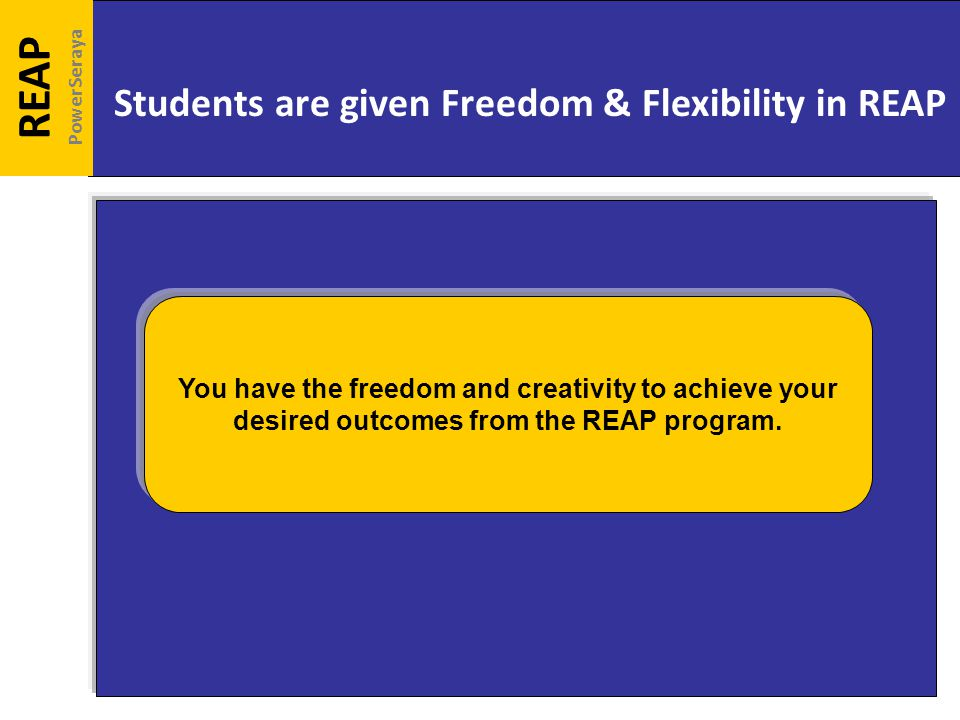 Students are given Freedom & Flexibility in REAP REAP PowerSeraya You have the freedom and creativity to achieve your desired outcomes from the REAP program.