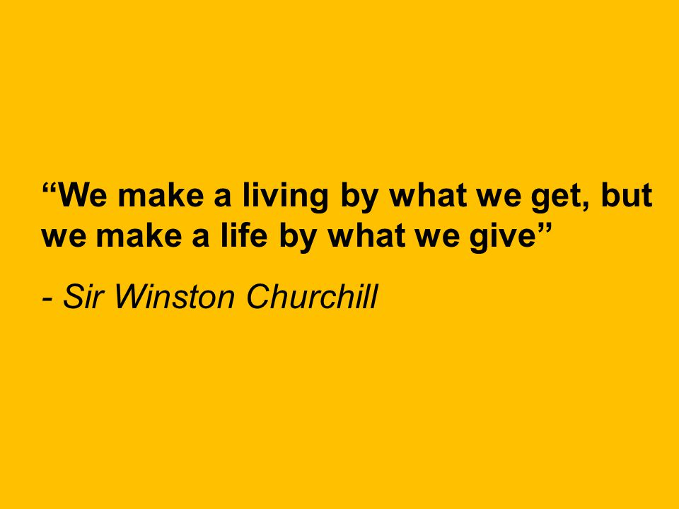 We make a living by what we get, but we make a life by what we give - Sir Winston Churchill