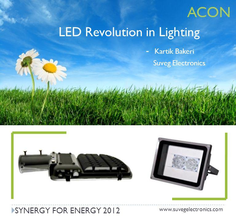 www.suvegelectronics.com LED Revolution in Lighting - Kartik Bakeri Suveg Electronics SYNERGY FOR ENERGY 2012 ACON