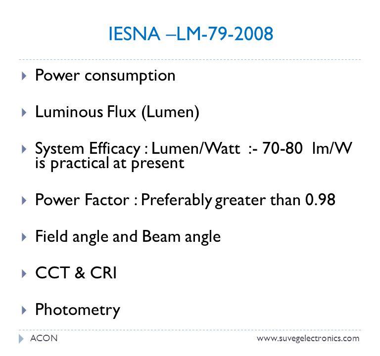 IESNA –LM-79-2008 Power consumption Luminous Flux (Lumen) System Efficacy : Lumen/Watt :- 70-80 lm/W is practical at present Power Factor : Preferably