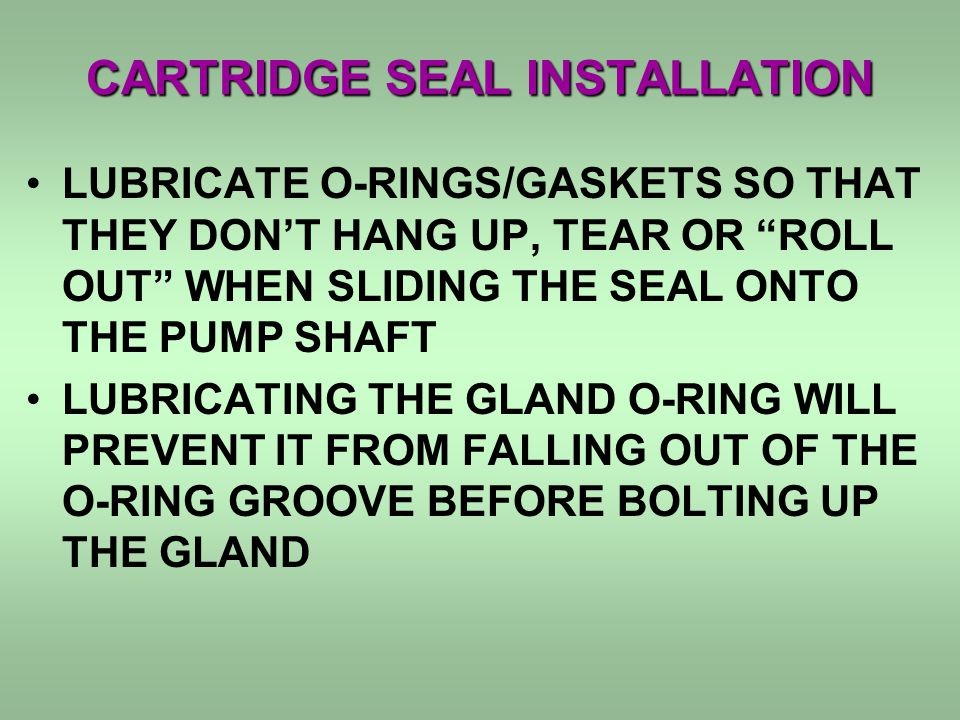CARTRIDGE SEAL INSTALLATION LUBRICATE O-RINGS/GASKETS SO THAT THEY DONT HANG UP, TEAR OR ROLL OUT WHEN SLIDING THE SEAL ONTO THE PUMP SHAFT LUBRICATIN