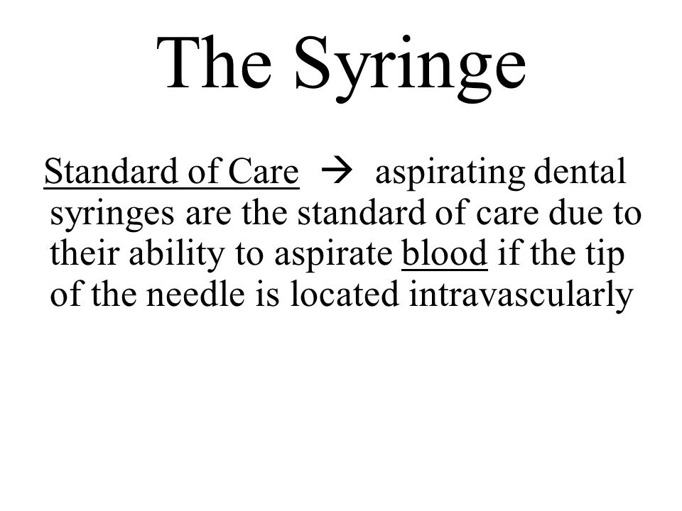 The Syringe Standard of Care aspirating dental syringes are the standard of care due to their ability to aspirate blood if the tip of the needle is lo