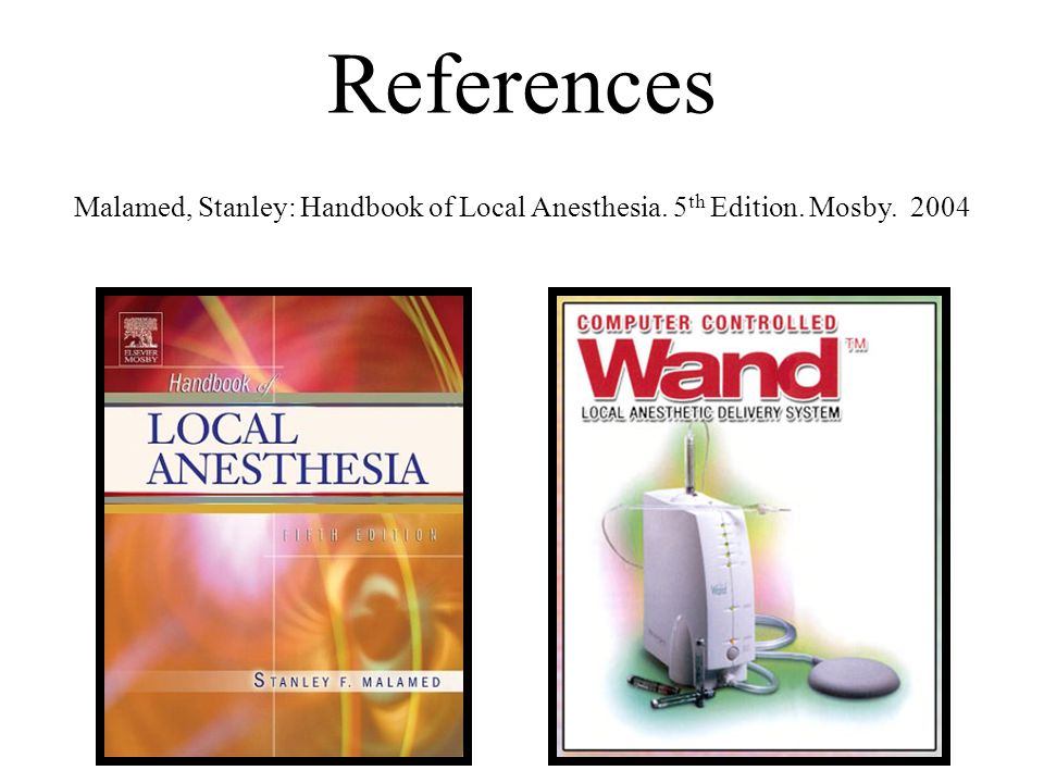 References Malamed, Stanley: Handbook of Local Anesthesia. 5 th Edition. Mosby. 2004