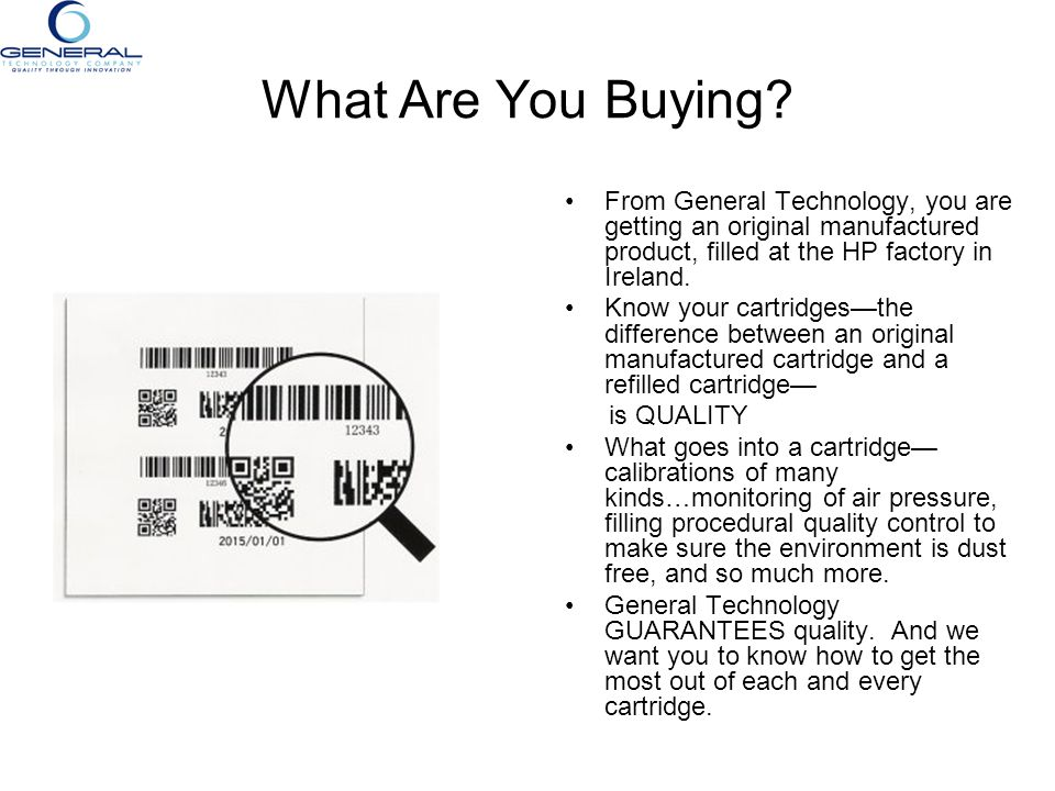 What Are You Buying? From General Technology, you are getting an original manufactured product, filled at the HP factory in Ireland. Know your cartrid