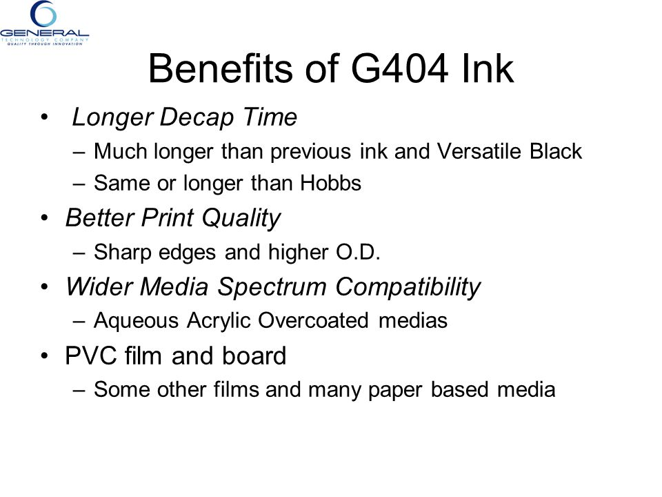 Benefits of G404 Ink Longer Decap Time –Much longer than previous ink and Versatile Black –Same or longer than Hobbs Better Print Quality –Sharp edges
