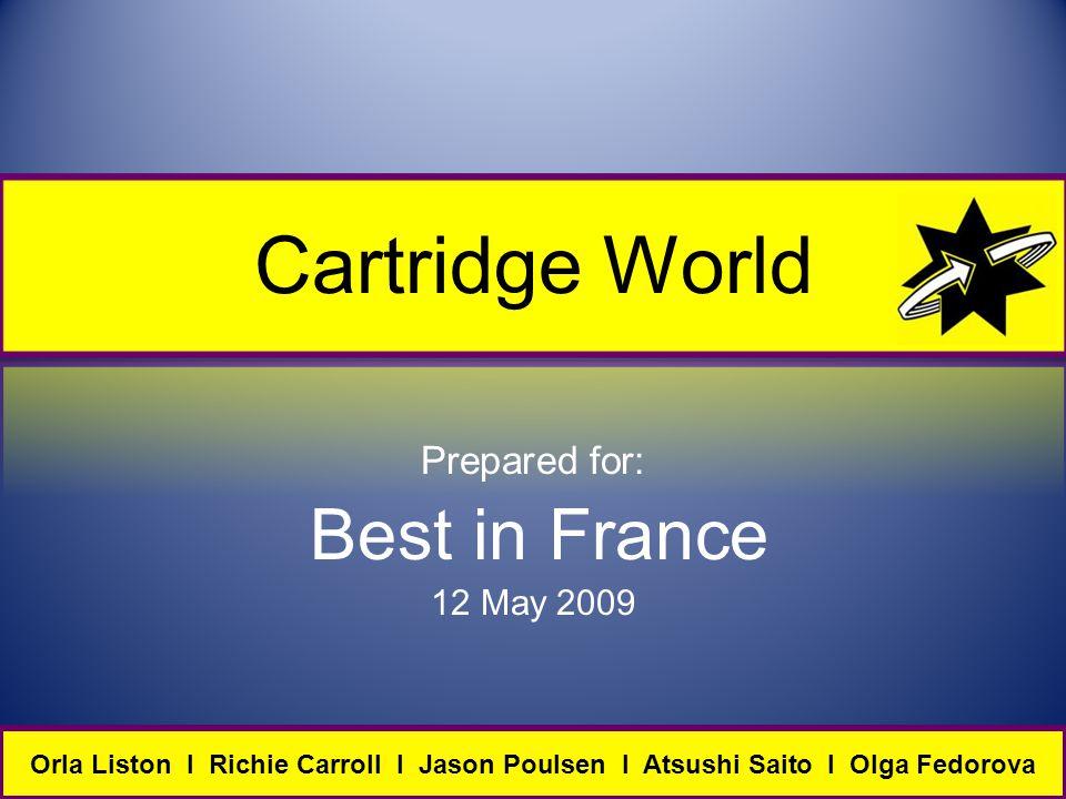 Cartridge World Prepared for: Best in France 12 May 2009 Orla Liston I Richie Carroll I Jason Poulsen I Atsushi Saito I Olga Fedorova