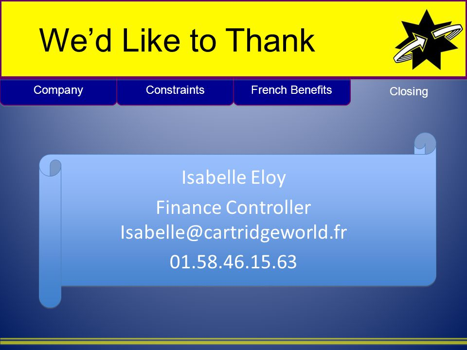 Company French Benefits Constraints Wed Like to Thank Isabelle Eloy Finance Controller Isabelle@cartridgeworld.fr 01.58.46.15.63 Closing