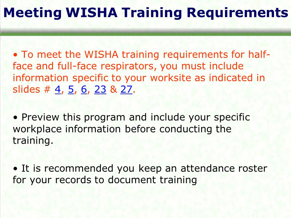 Meeting WISHA Training Requirements To meet the WISHA training requirements for half- face and full-face respirators, you must include information specific to your worksite as indicated in slides # 4, 5, 6, 23 & Preview this program and include your specific workplace information before conducting the training.