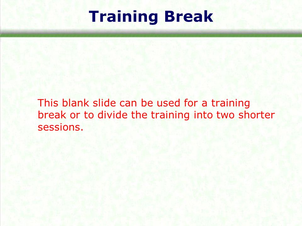 Training Break This blank slide can be used for a training break or to divide the training into two shorter sessions.