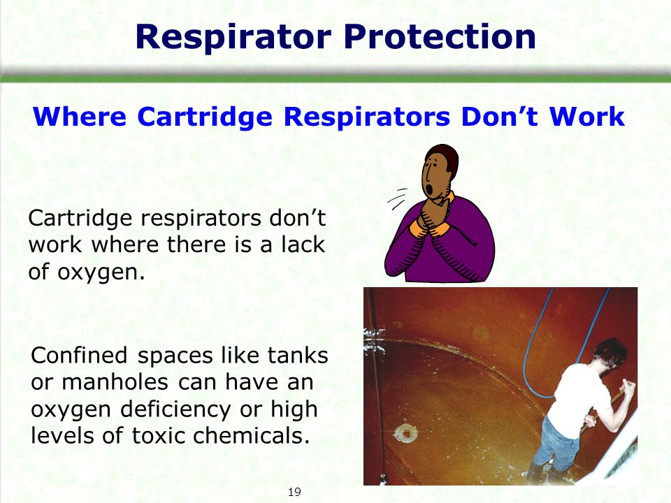 Respirator Protection Where Cartridge Respirators Dont Work Cartridge respirators dont work where there is a lack of oxygen.