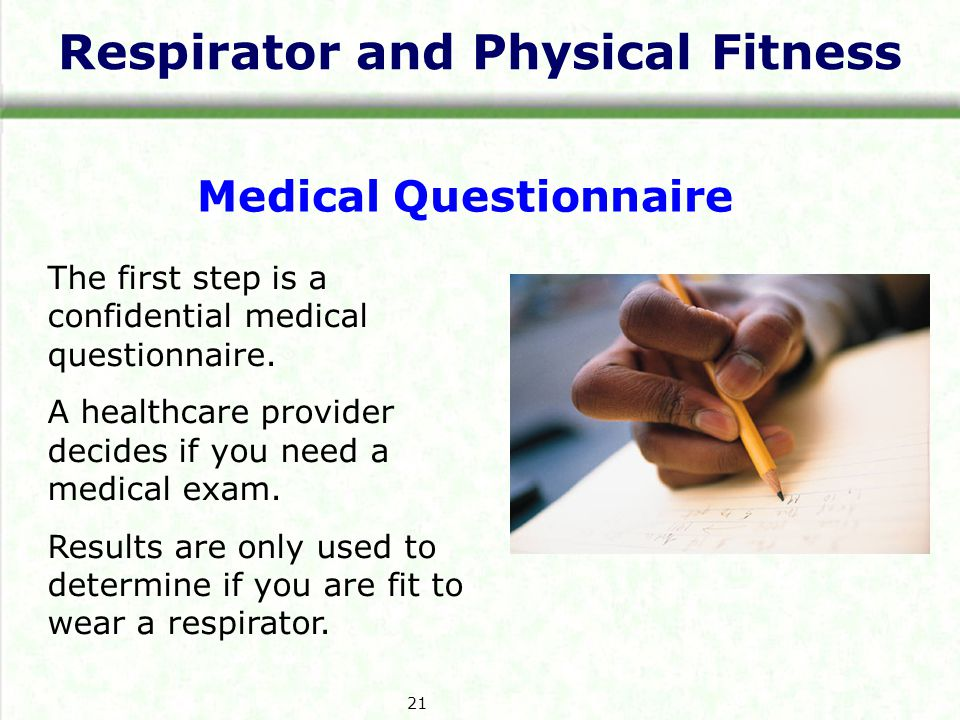 Respirator and Physical Fitness Medical Questionnaire The first step is a confidential medical questionnaire. A healthcare provider decides if you nee