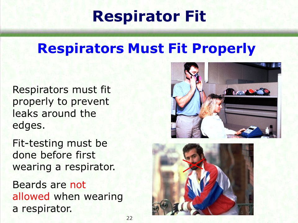 Respirator Fit Respirators Must Fit Properly Respirators must fit properly to prevent leaks around the edges.