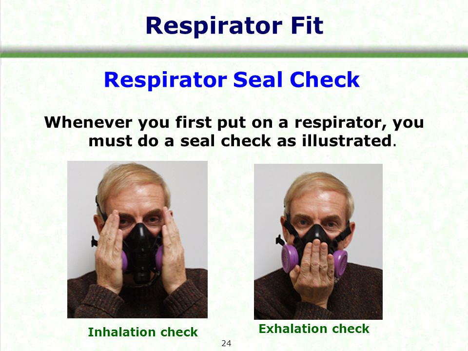 Respirator Fit Whenever you first put on a respirator, you must do a seal check as illustrated.