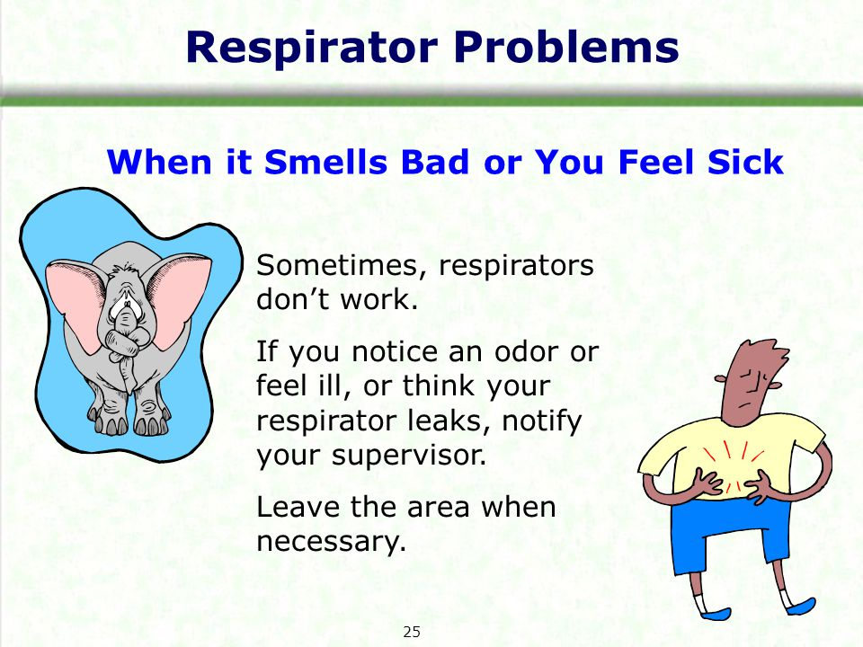 Respirator Problems When it Smells Bad or You Feel Sick Sometimes, respirators dont work.
