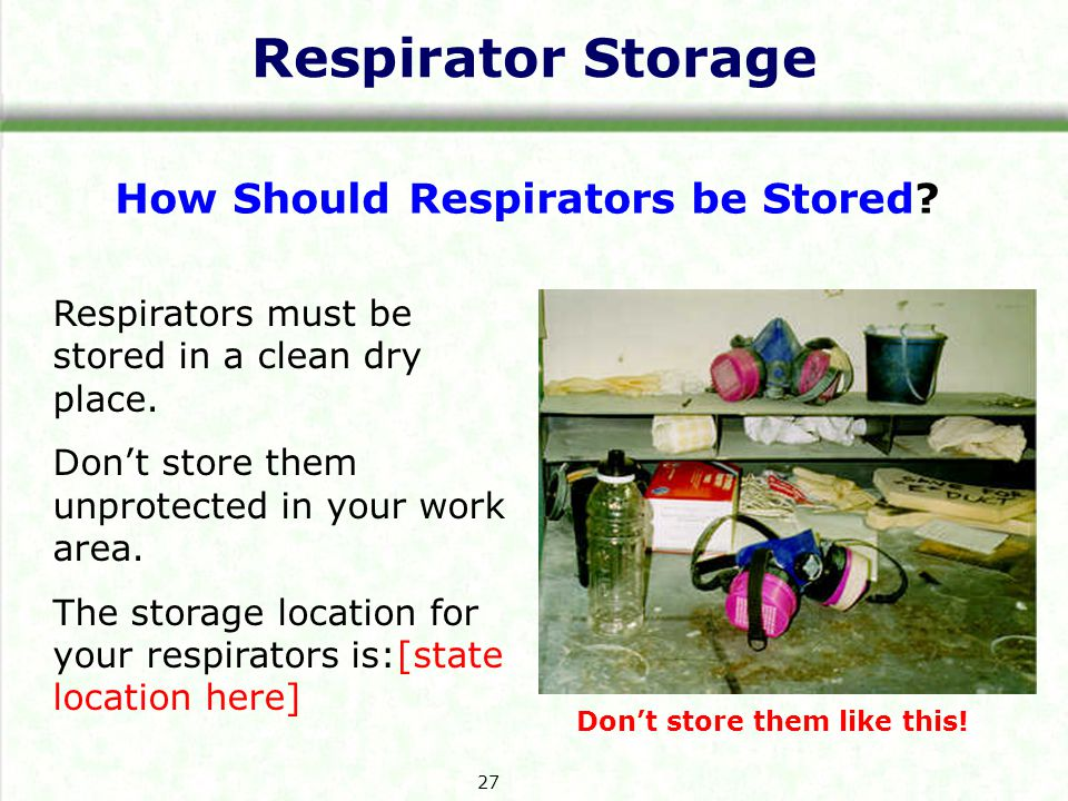 Respirator Storage How Should Respirators be Stored? Respirators must be stored in a clean dry place. Dont store them unprotected in your work area. T