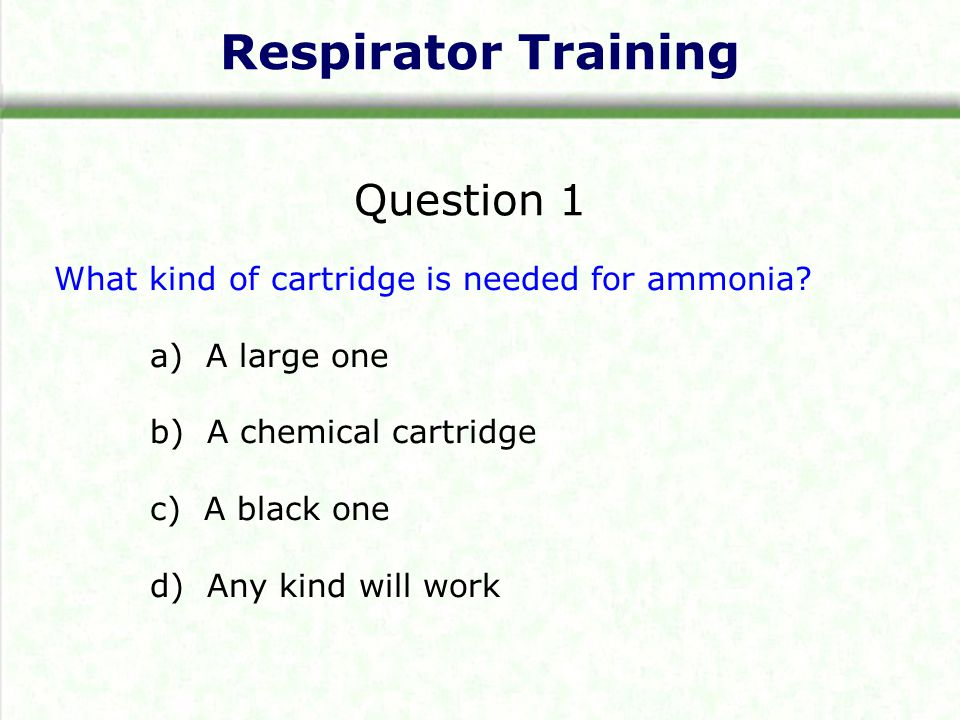 Respirator Training Question 1 What kind of cartridge is needed for ammonia? a) A large one b) A chemical cartridge c) A black one d) Any kind will wo