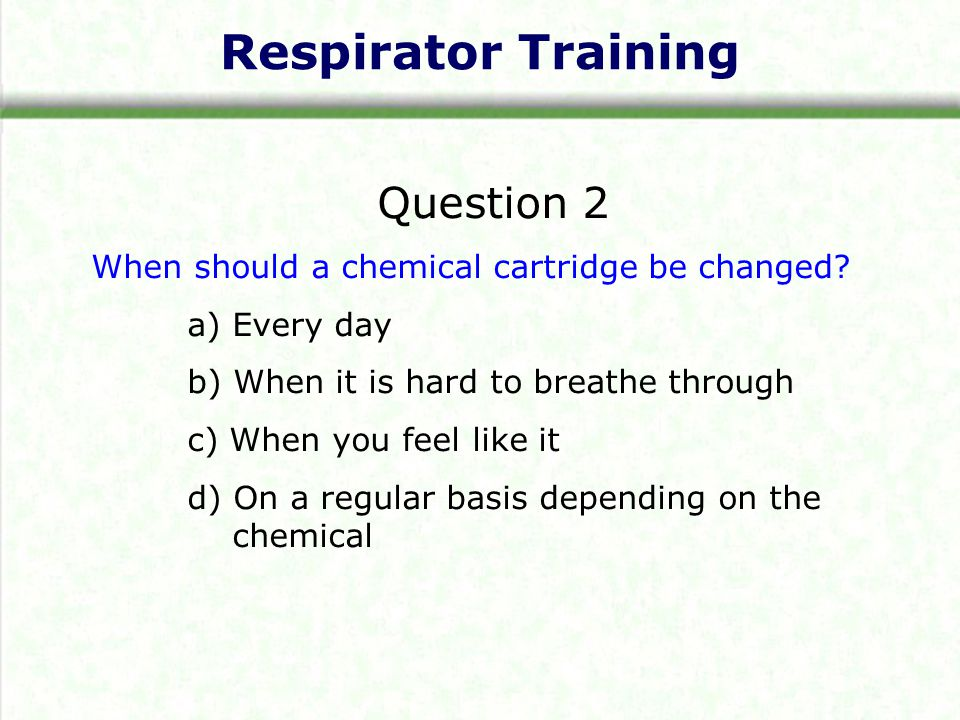 Respirator Training Question 2 When should a chemical cartridge be changed? a) Every day b) When it is hard to breathe through c) When you feel like i