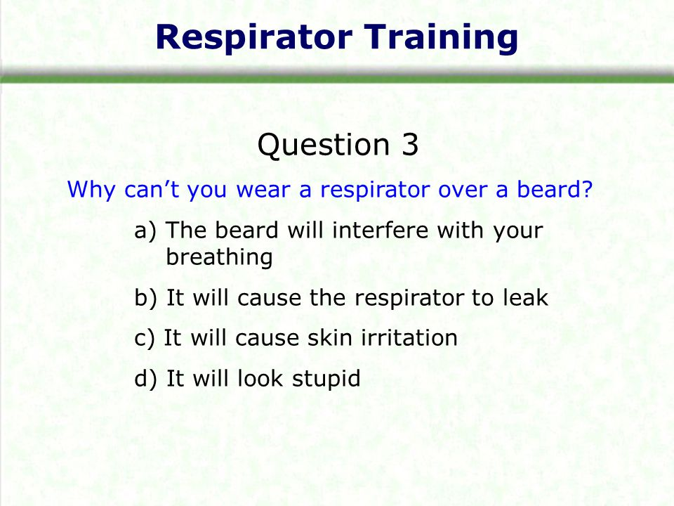 Respirator Training Question 3 Why cant you wear a respirator over a beard.