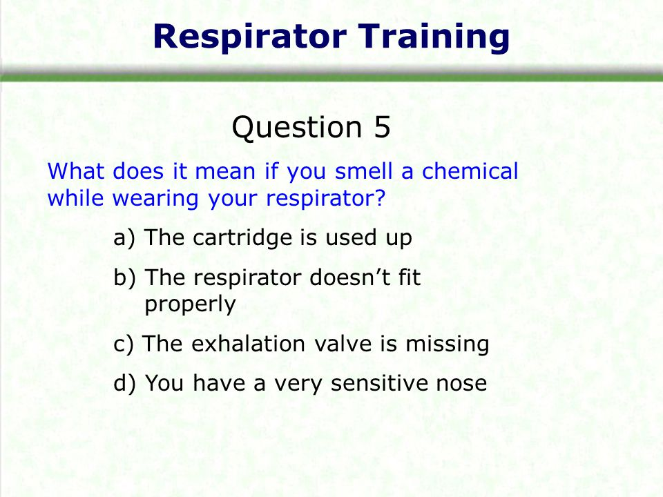 Respirator Training Question 5 What does it mean if you smell a chemical while wearing your respirator? a) The cartridge is used up b) The respirator