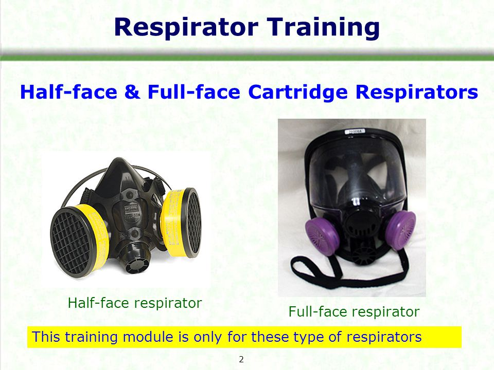 Respirator Training Half-face & Full-face Cartridge Respirators Half-face respirator Full-face respirator This training module is only for these type of respirators 2