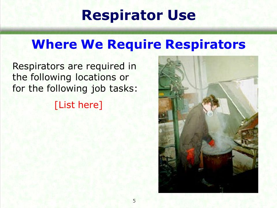 Respirator Use Where We Require Respirators Respirators are required in the following locations or for the following job tasks: [List here] 5