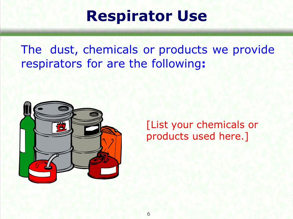 Respirator Use The dust, chemicals or products we provide respirators for are the following: [List your chemicals or products used here.] 6