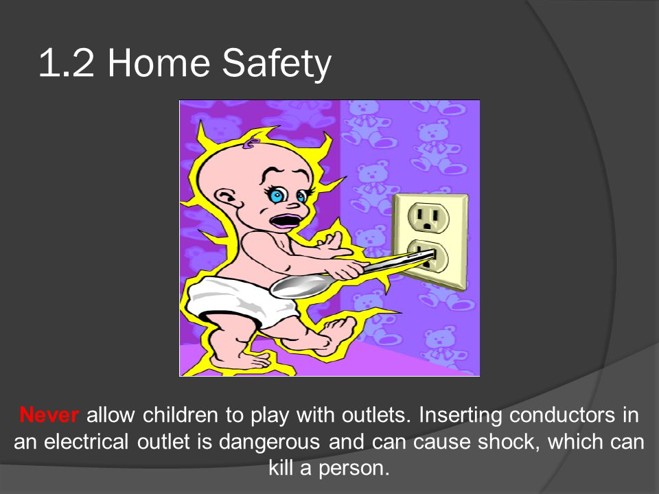 1.2 Home Safety Never allow children to play with outlets. Inserting conductors in an electrical outlet is dangerous and can cause shock, which can ki