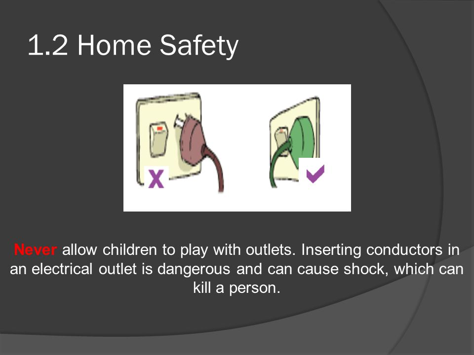 1.2 Home Safety Never allow children to play with outlets.