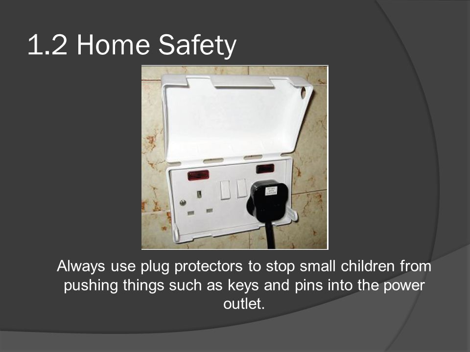 1.2 Home Safety Always use plug protectors to stop small children from pushing things such as keys and pins into the power outlet.