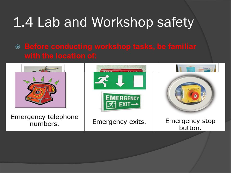 1.4 Lab and Workshop safety Before conducting workshop tasks, be familiar with the location of: