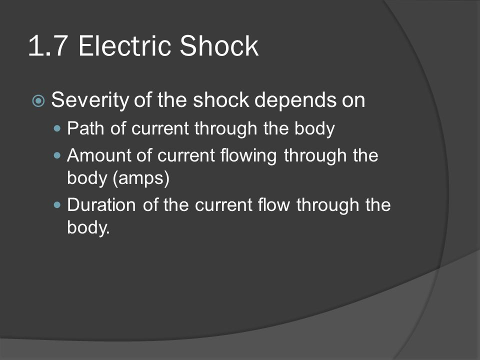 1.7 Electric Shock Severity of the shock depends on Path of current through the body Amount of current flowing through the body (amps) Duration of the current flow through the body.