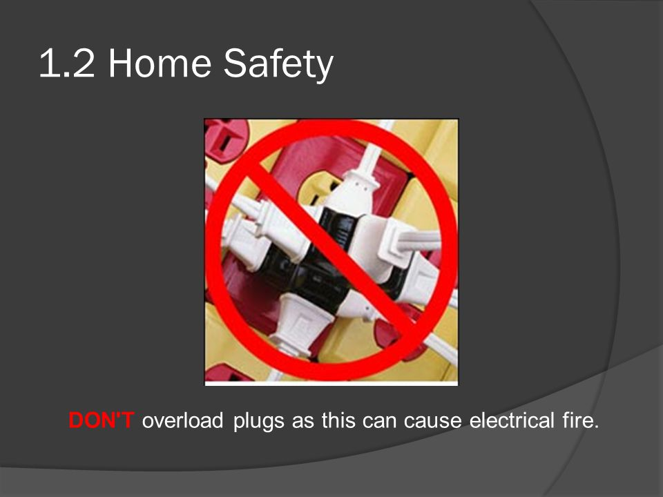 1.2 Home Safety DON T overload plugs as this can cause electrical fire.