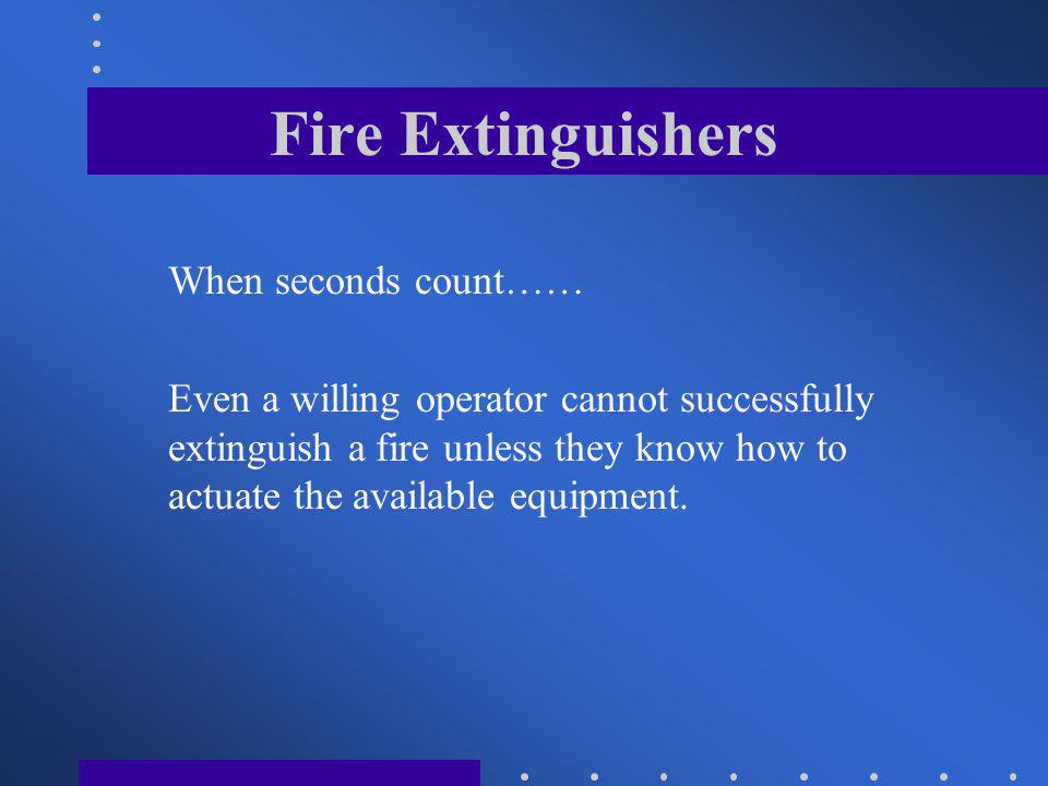 Fire Extinguishers Actual hands on training with the equipment you have available at your locations is the only way to learn both your and the extinguishers capabilities.
