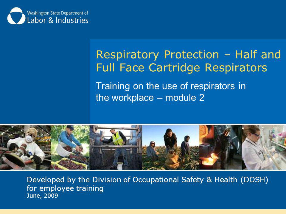 Respiratory Protection – Half and Full Face Cartridge Respirators Training on the use of respirators in the workplace – module 2 Developed by the Division of Occupational Safety & Health (DOSH) for employee training June, 2009