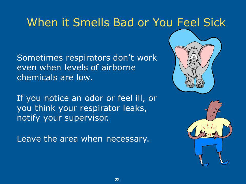When it Smells Bad or You Feel Sick Sometimes respirators dont work even when levels of airborne chemicals are low.