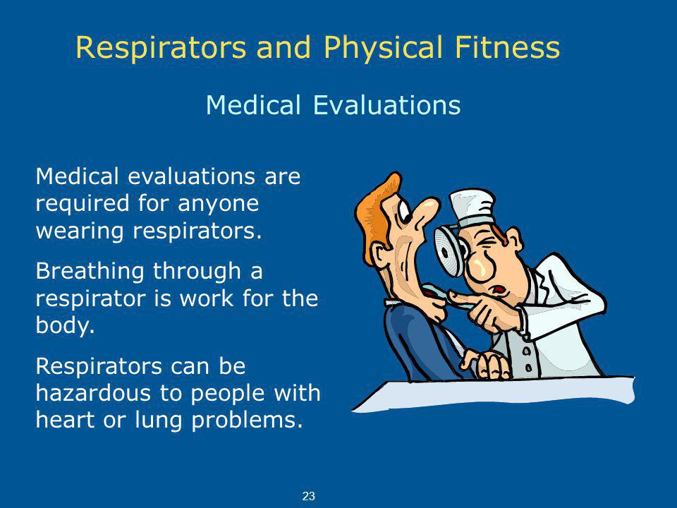 Respirators and Physical Fitness Medical Evaluations Medical evaluations are required for anyone wearing respirators.