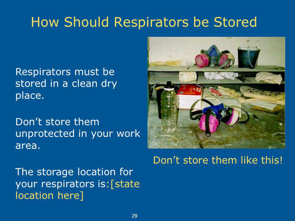 How Should Respirators be Stored . Respirators must be stored in a clean dry place.