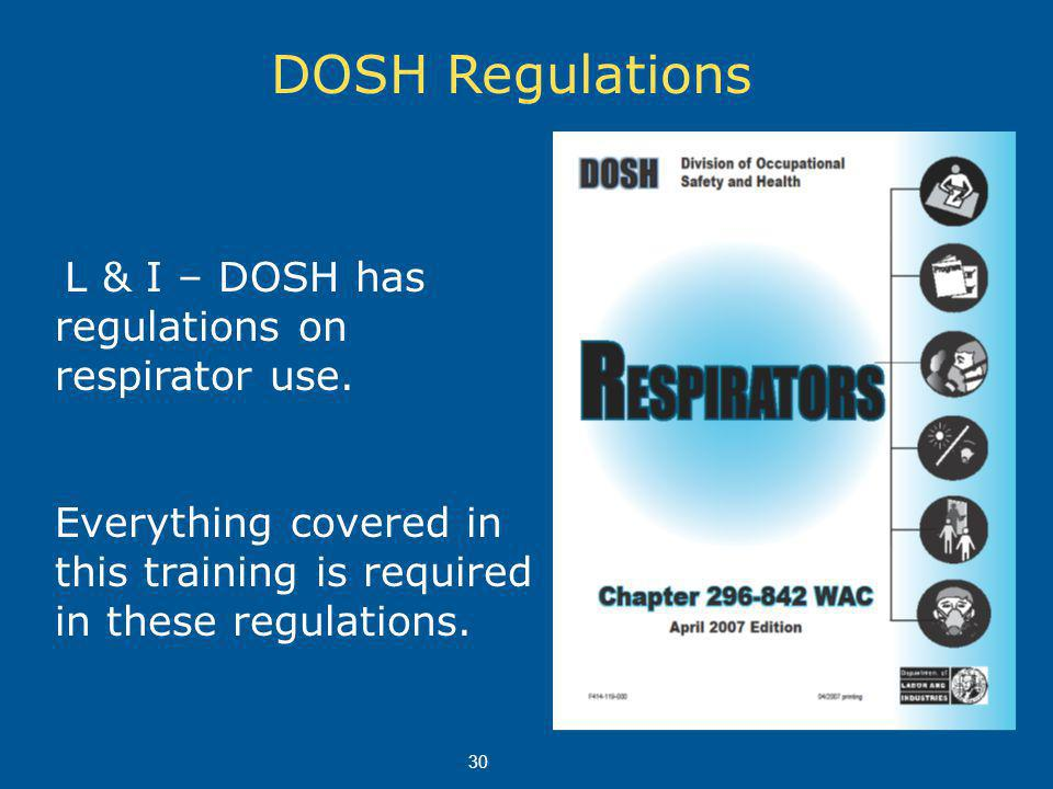DOSH Regulations L & I – DOSH has regulations on respirator use. Everything covered in this training is required in these regulations. 30