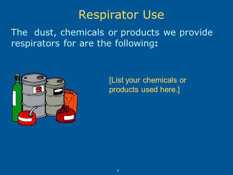 Respirator Use The dust, chemicals or products we provide respirators for are the following: [List your chemicals or products used here.] 7