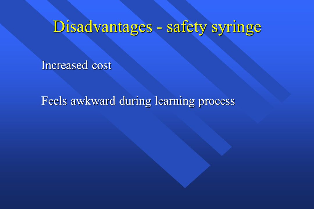 Disadvantages - safety syringe Increased cost Feels awkward during learning process