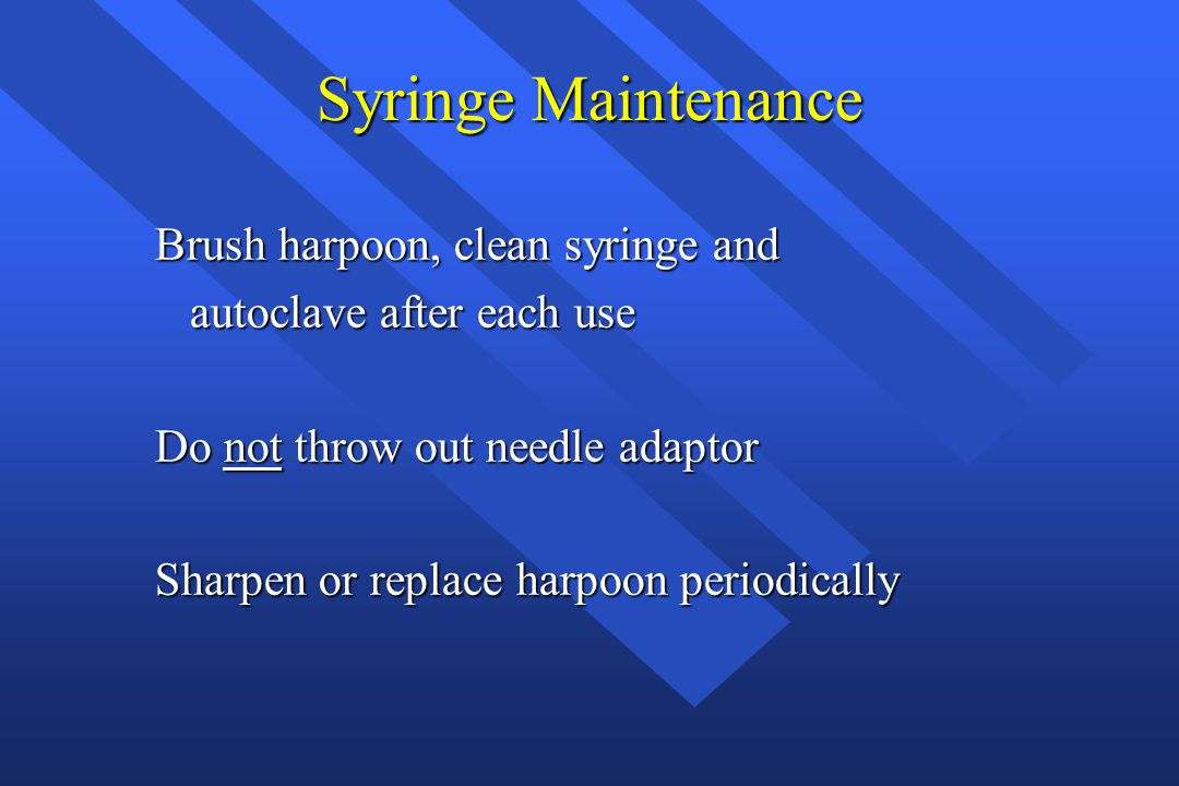 Syringe Maintenance Brush harpoon, clean syringe and autoclave after each use autoclave after each use Do not throw out needle adaptor Sharpen or repl