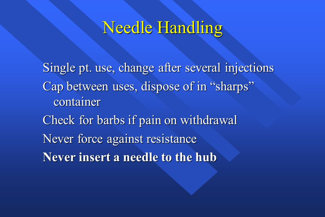Needle Handling Single pt. use, change after several injections Cap between uses, dispose of in sharps container Check for barbs if pain on withdrawal