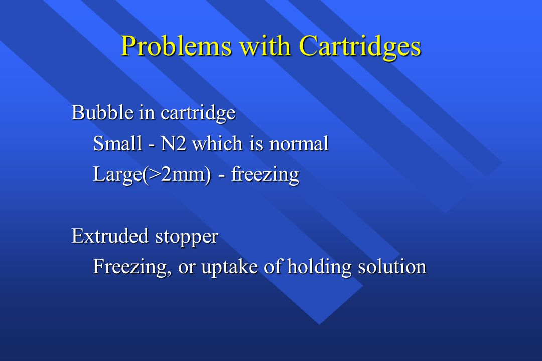 Problems with Cartridges Bubble in cartridge Small - N2 which is normal Small - N2 which is normal Large(>2mm) - freezing Large(>2mm) - freezing Extru