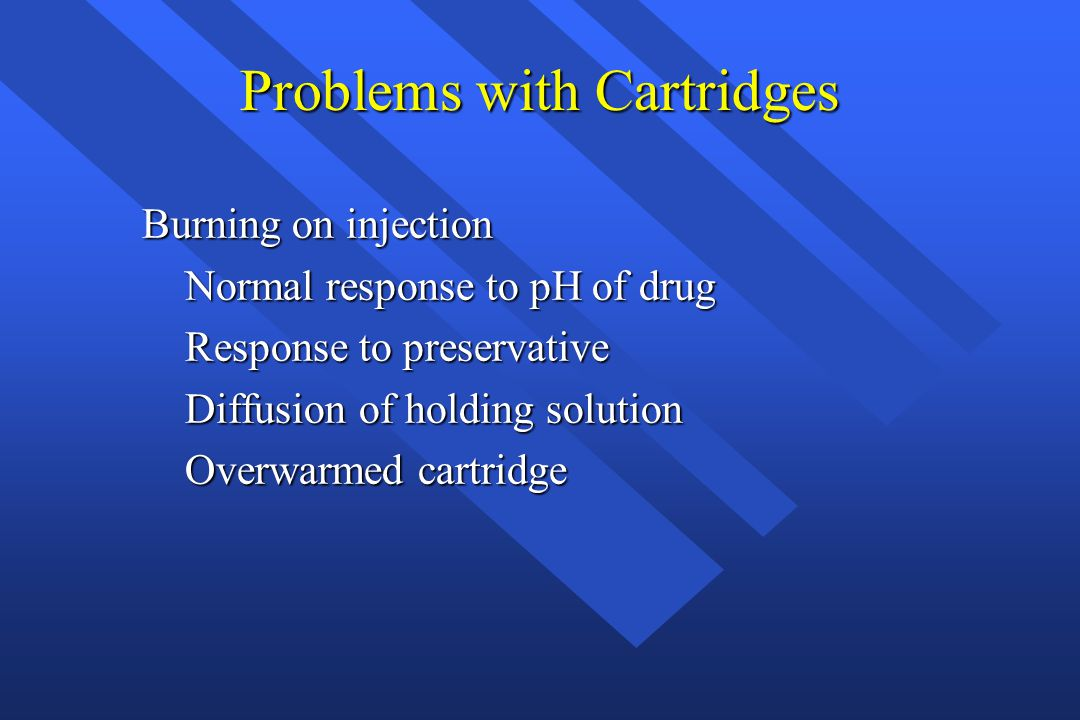Problems with Cartridges Burning on injection Normal response to pH of drug Normal response to pH of drug Response to preservative Response to preserv