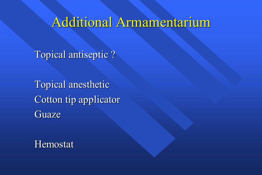 Additional Armamentarium Topical antiseptic ? Topical anesthetic Cotton tip applicator GuazeHemostat